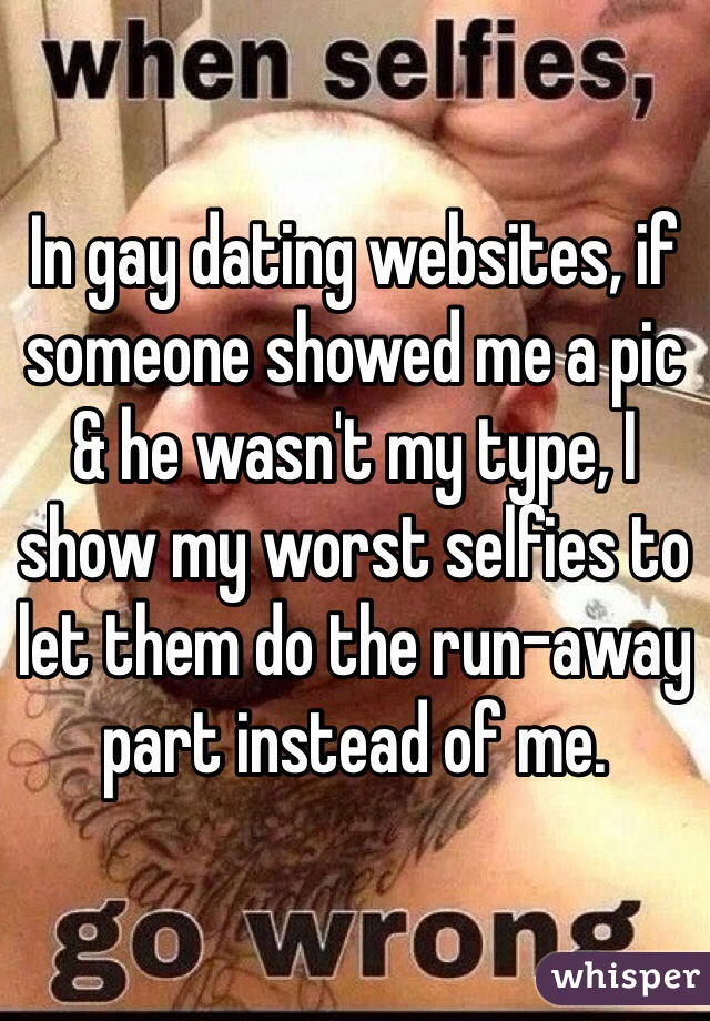 In gay dating websites, if someone showed me a pic & he wasn't my type, I show my worst selfies to let them do the run-away part instead of me.