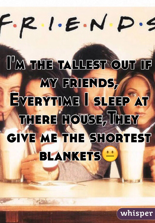 I'm the tallest out if my friends, Everytime I sleep at there house,They give me the shortest blankets😐