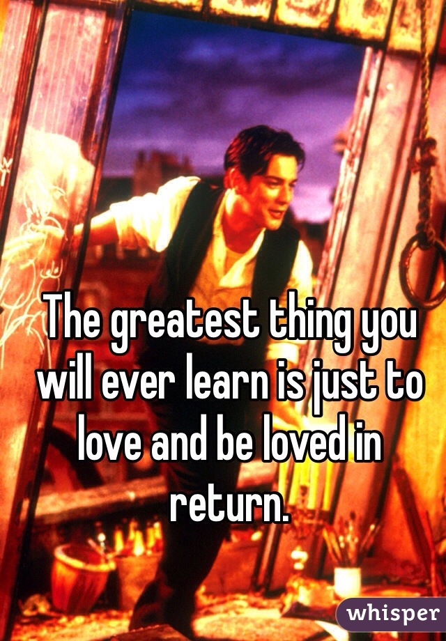 The greatest thing you will ever learn is just to love and be loved in return.