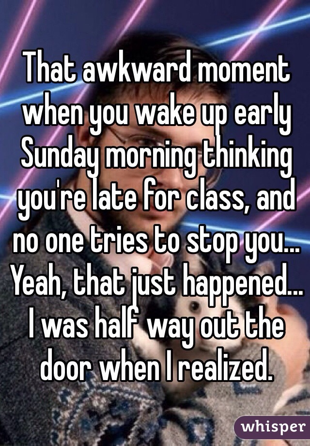 That awkward moment when you wake up early Sunday morning thinking you're late for class, and no one tries to stop you... Yeah, that just happened... I was half way out the door when I realized.
