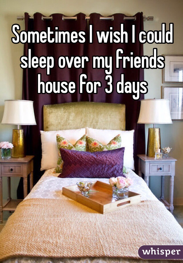 Sometimes I wish I could sleep over my friends house for 3 days