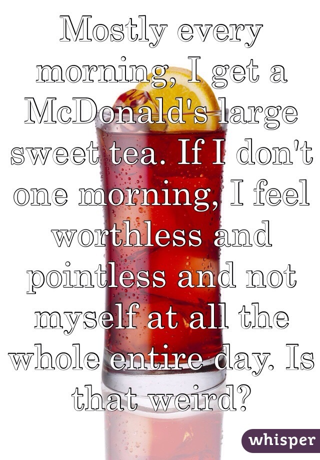 Mostly every morning, I get a McDonald's large sweet tea. If I don't one morning, I feel worthless and pointless and not myself at all the whole entire day. Is that weird?