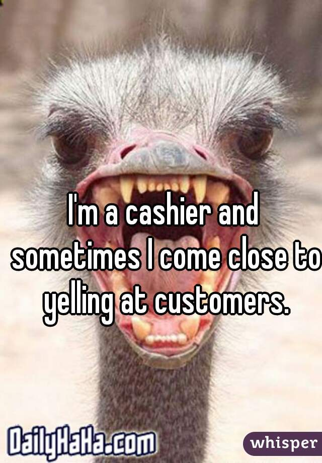 I'm a cashier and sometimes I come close to yelling at customers.