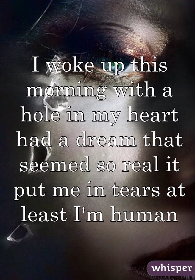 I woke up this morning with a hole in my heart had a dream that seemed so real it put me in tears at least I'm human