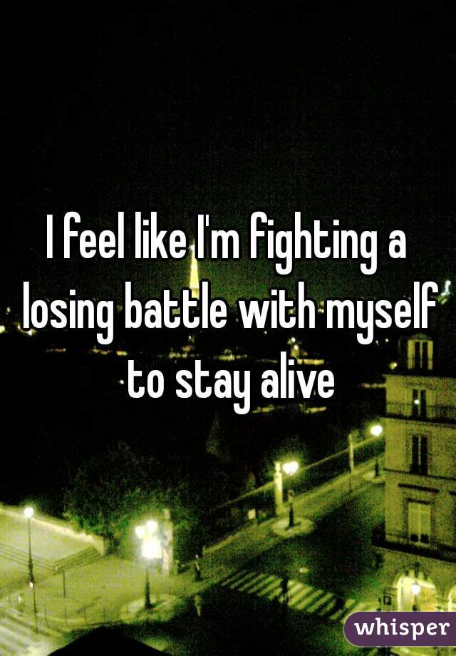 I feel like I'm fighting a losing battle with myself to stay alive