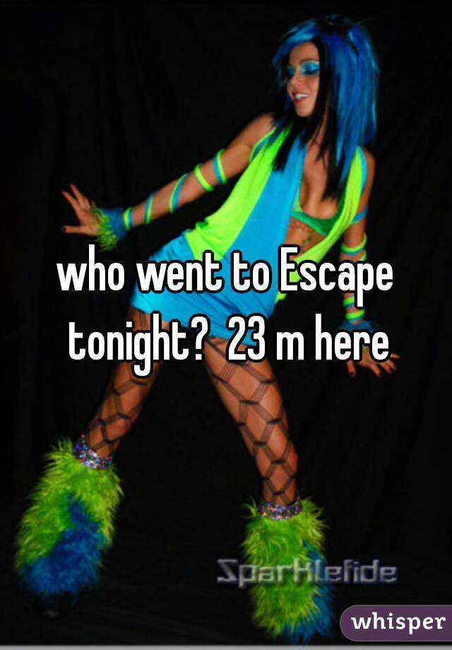 who went to Escape tonight?  23 m here