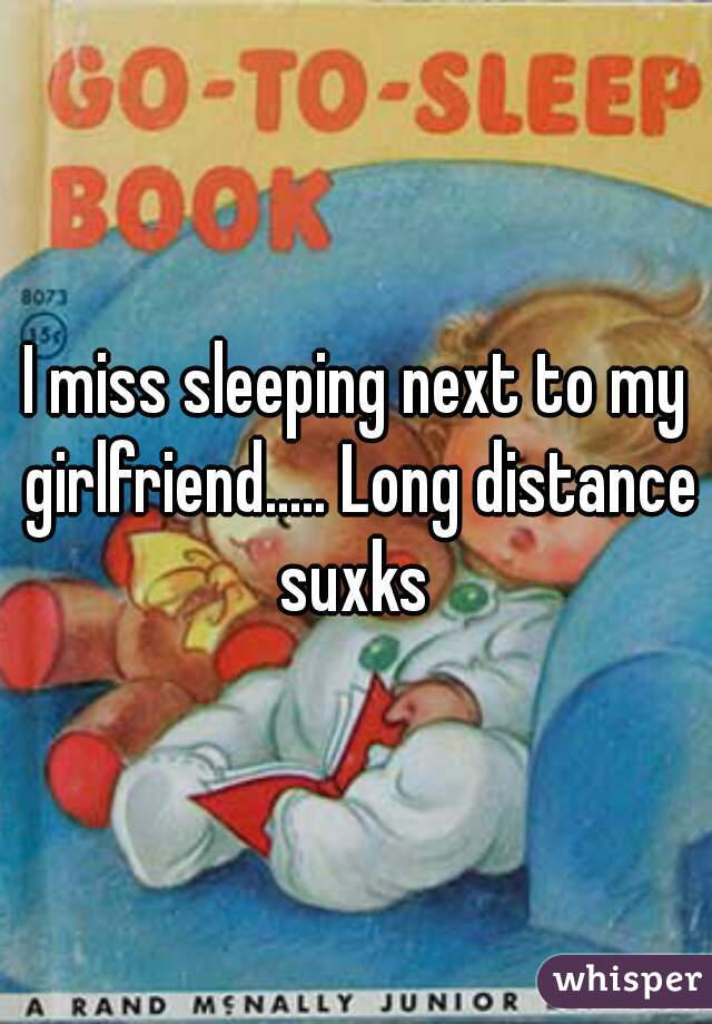 I miss sleeping next to my girlfriend..... Long distance suxks