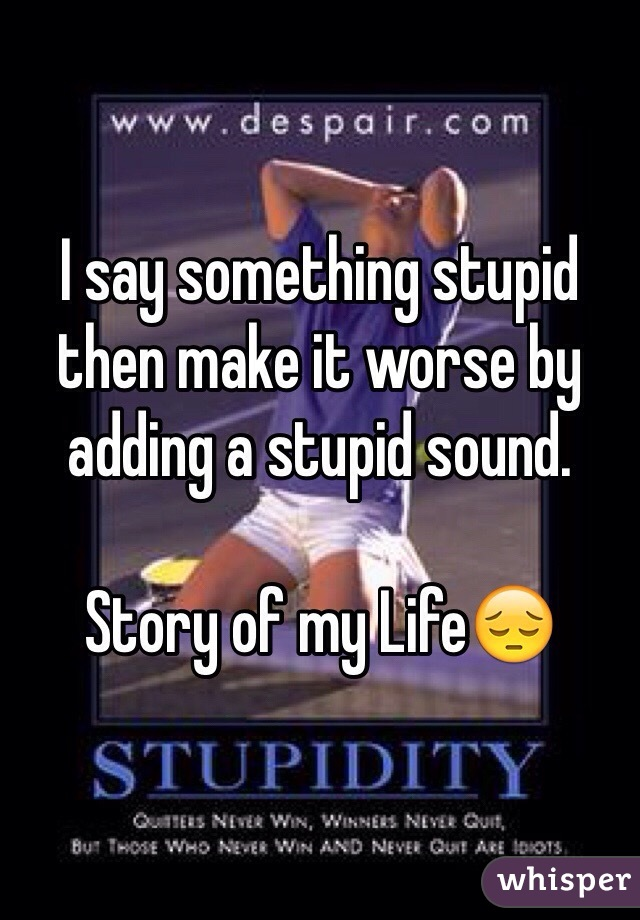I say something stupid then make it worse by adding a stupid sound.  Story of my Life😔
