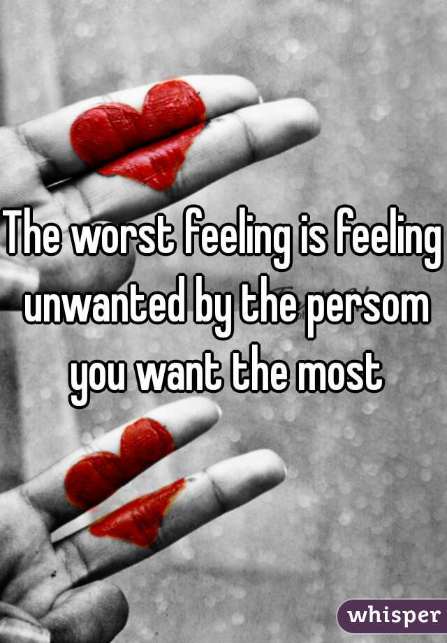 The worst feeling is feeling unwanted by the persom you want the most