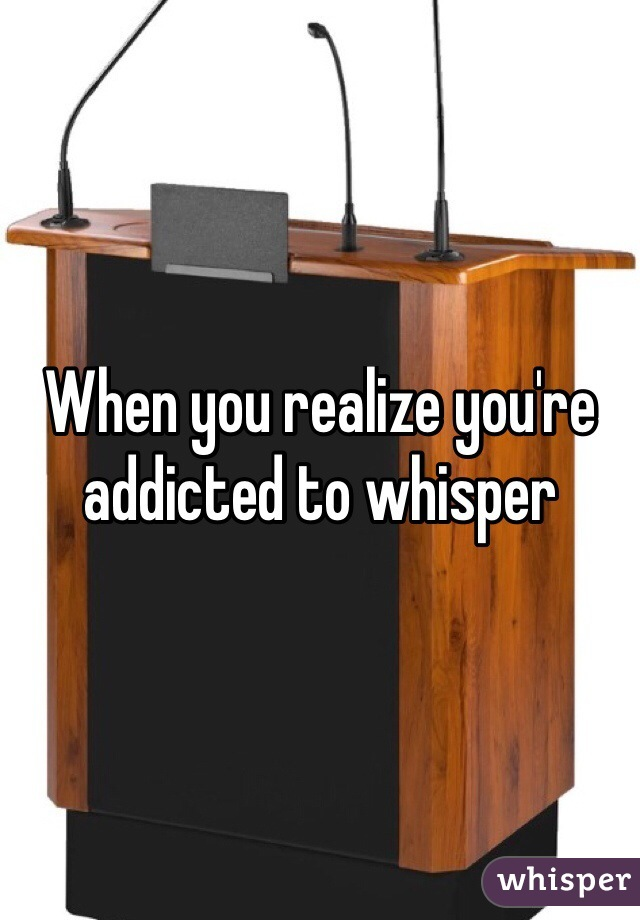 When you realize you're addicted to whisper