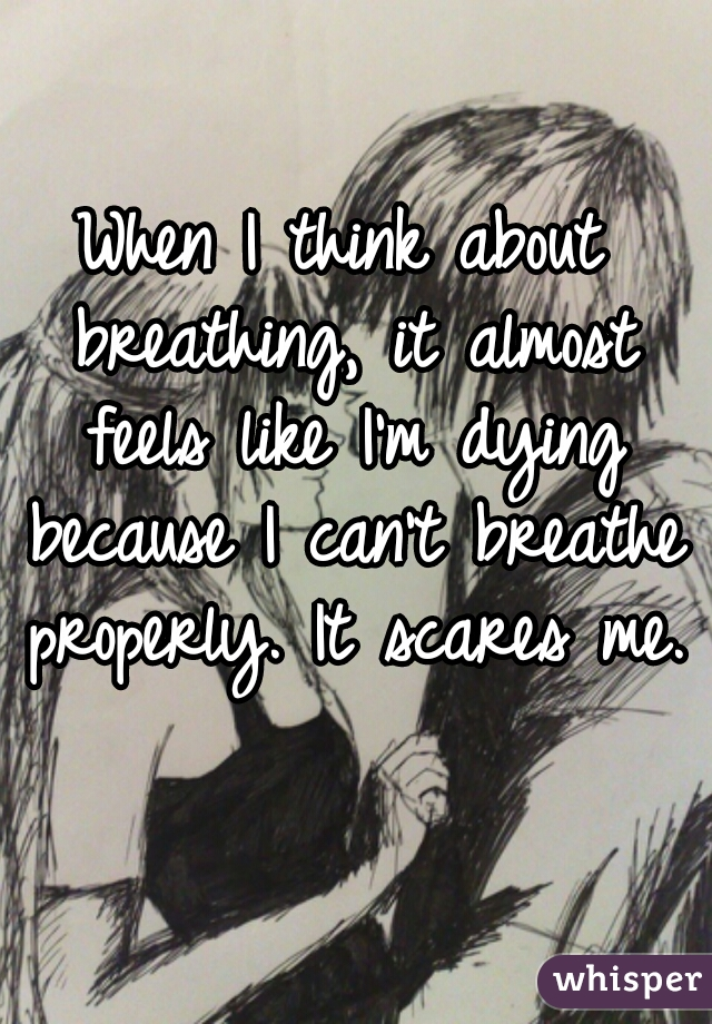 When I think about breathing, it almost feels like I'm dying because I can't breathe properly. It scares me.
