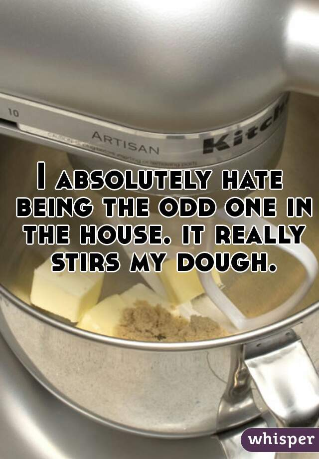 I absolutely hate being the odd one in the house. it really stirs my dough.