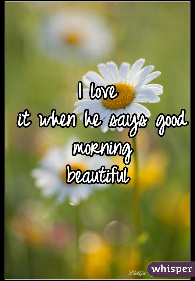 I love  it when he says good morning  beautiful