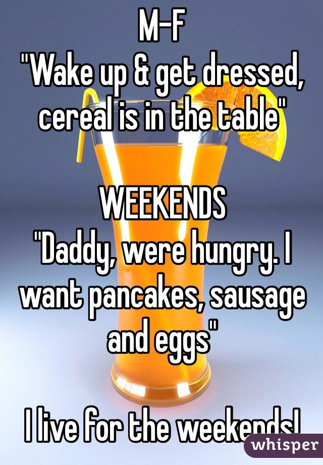 "M-F ""Wake up & get dressed, cereal is in the table""  WEEKENDS ""Daddy, were hungry. I want pancakes, sausage and eggs""  I live for the weekends!"
