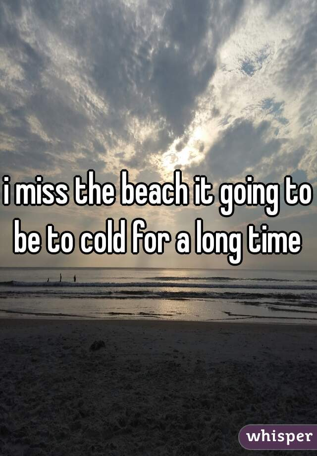 i miss the beach it going to be to cold for a long time