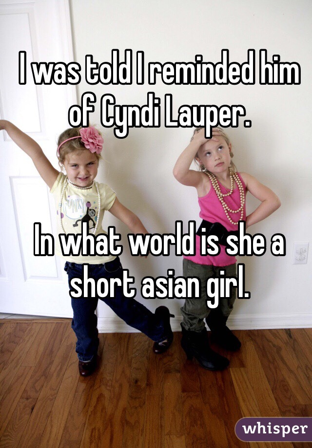 I was told I reminded him of Cyndi Lauper.   In what world is she a short asian girl.