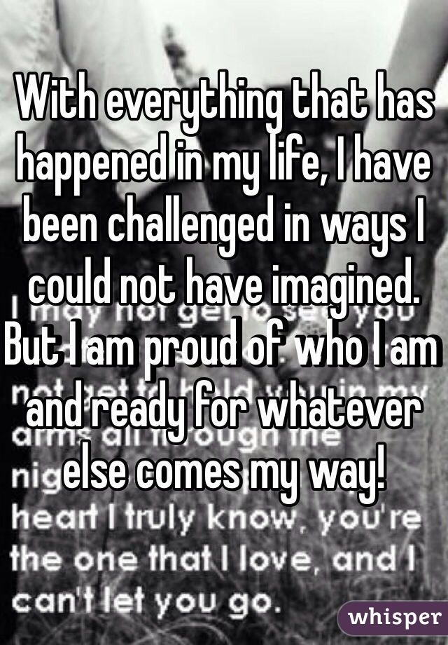 With everything that has happened in my life, I have been challenged in ways I could not have imagined. But I am proud of who I am and ready for whatever else comes my way!