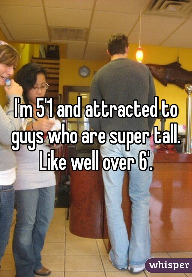 I'm 5'1 and attracted to guys who are super tall.  Like well over 6'.