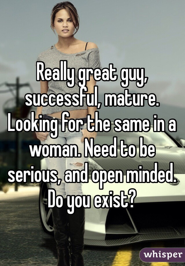 Really great guy, successful, mature. Looking for the same in a woman. Need to be serious, and open minded.  Do you exist?