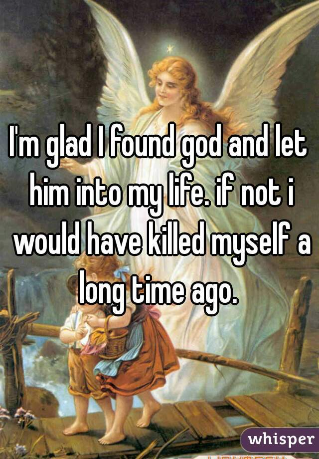 I'm glad I found god and let him into my life. if not i would have killed myself a long time ago.