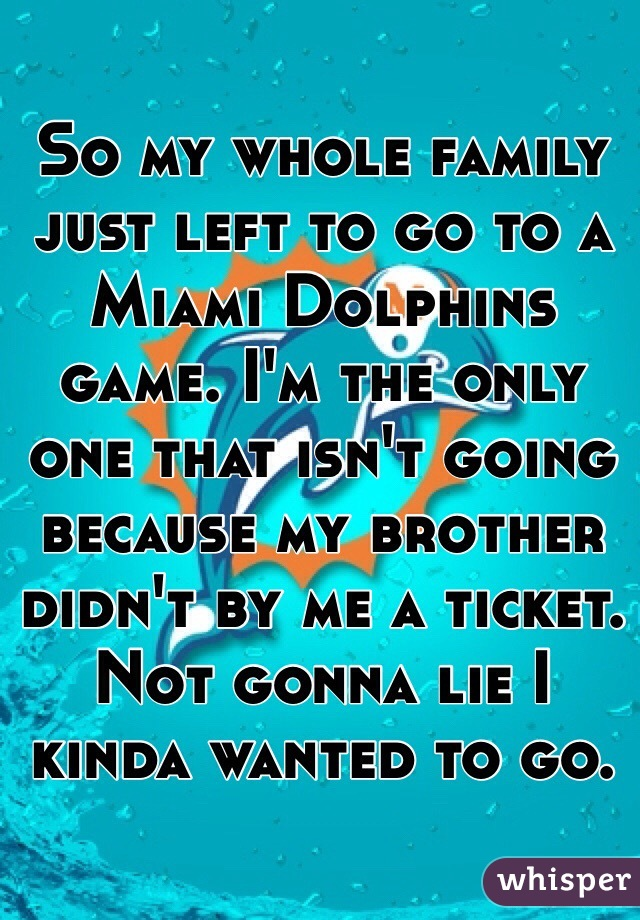 So my whole family just left to go to a Miami Dolphins game. I'm the only one that isn't going because my brother didn't by me a ticket. Not gonna lie I kinda wanted to go.