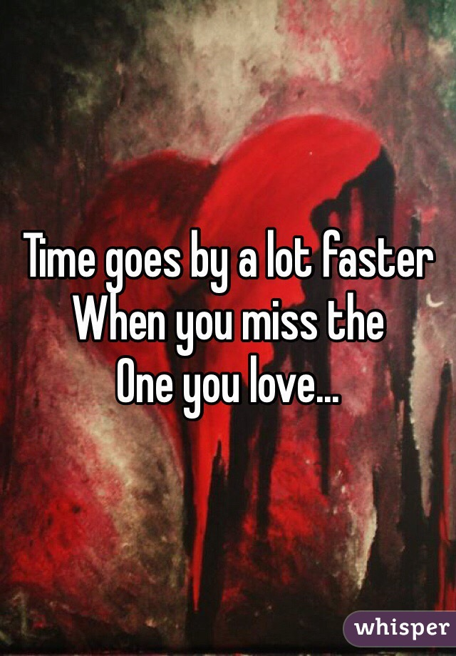 Time goes by a lot faster When you miss the One you love...