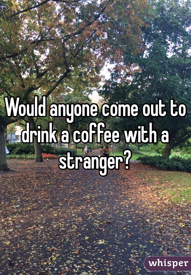 Would anyone come out to drink a coffee with a stranger?