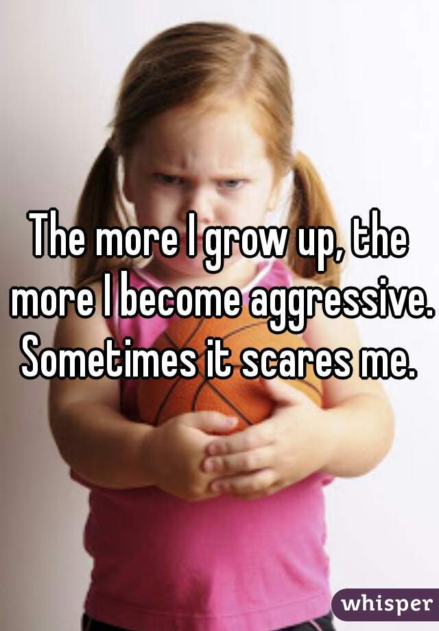 The more I grow up, the more I become aggressive. Sometimes it scares me.