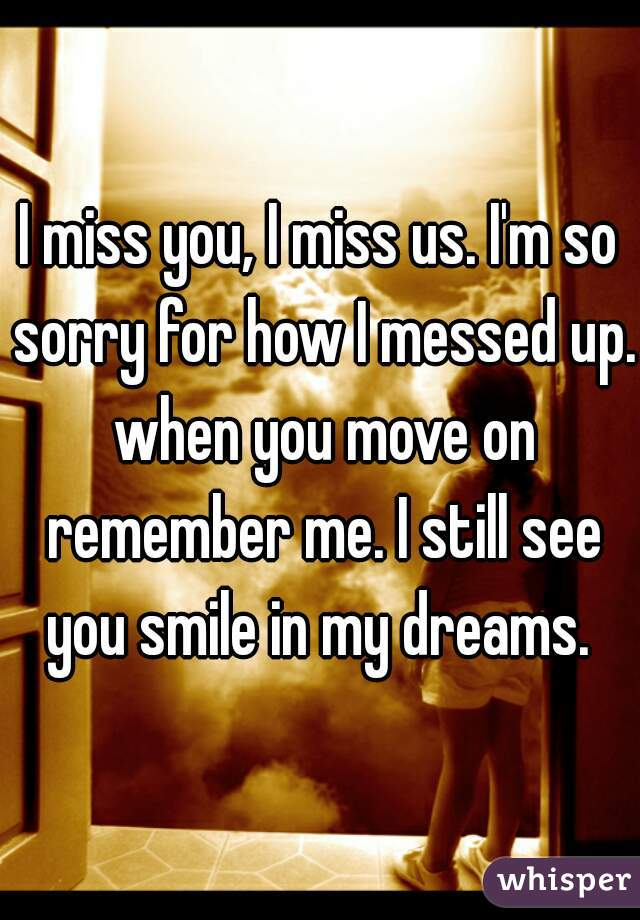 I miss you, I miss us. I'm so sorry for how I messed up. when you move on remember me. I still see you smile in my dreams.