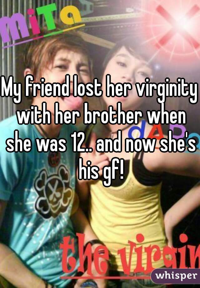 My friend lost her virginity with her brother when she was 12.. and now she's his gf!