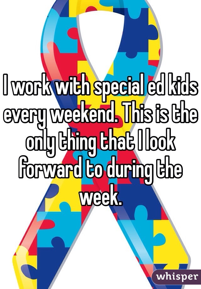 I work with special ed kids every weekend. This is the only thing that I look forward to during the week.