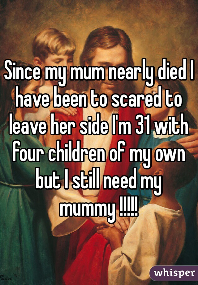 Since my mum nearly died I have been to scared to leave her side I'm 31 with four children of my own but I still need my mummy !!!!!