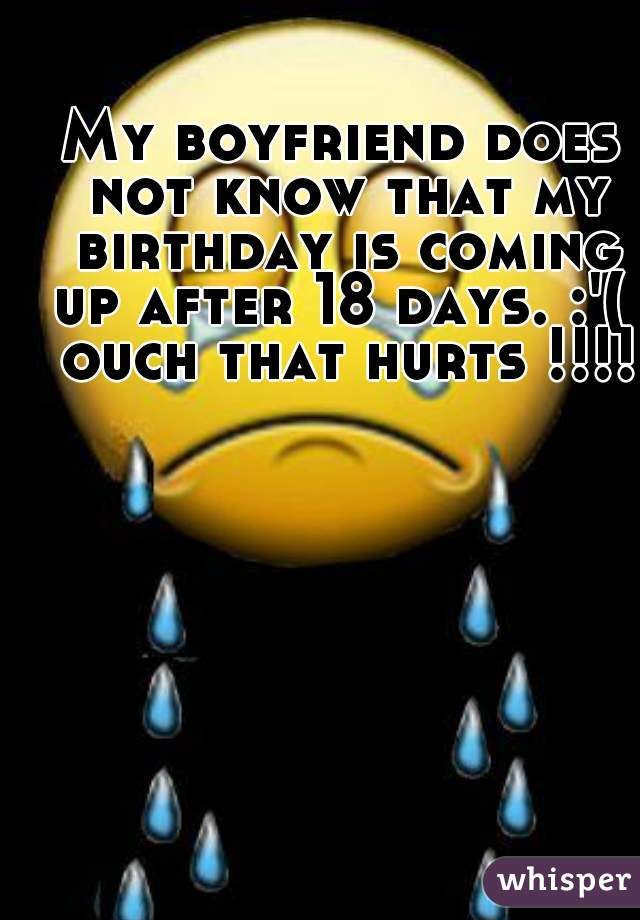 My boyfriend does not know that my birthday is coming up after 18 days. :'(  ouch that hurts !!!!