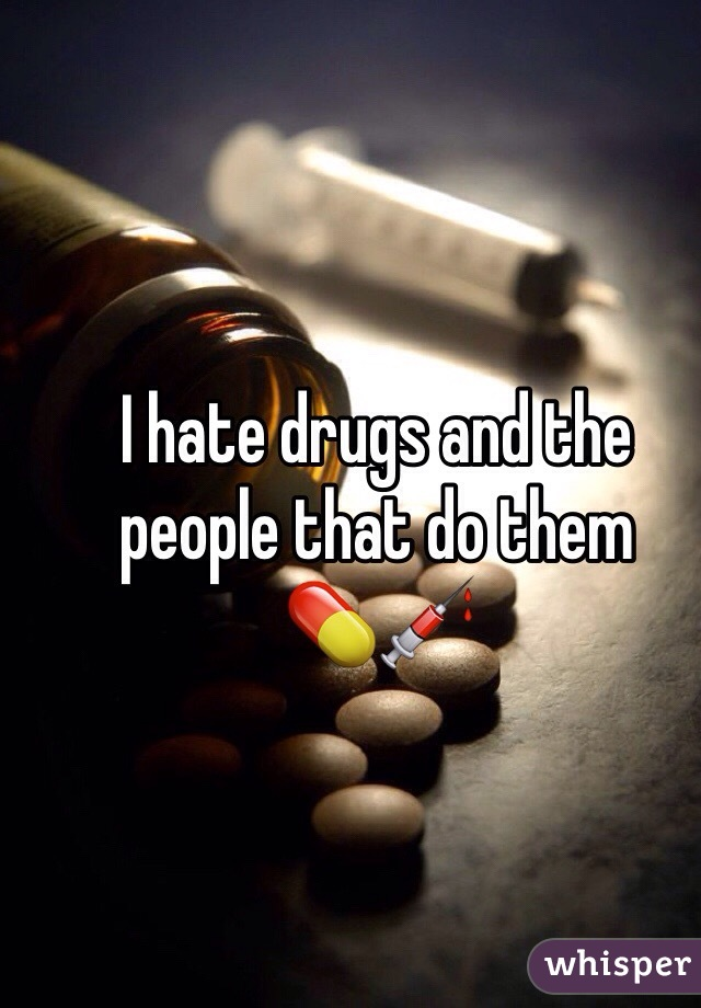 I hate drugs and the people that do them  💊💉