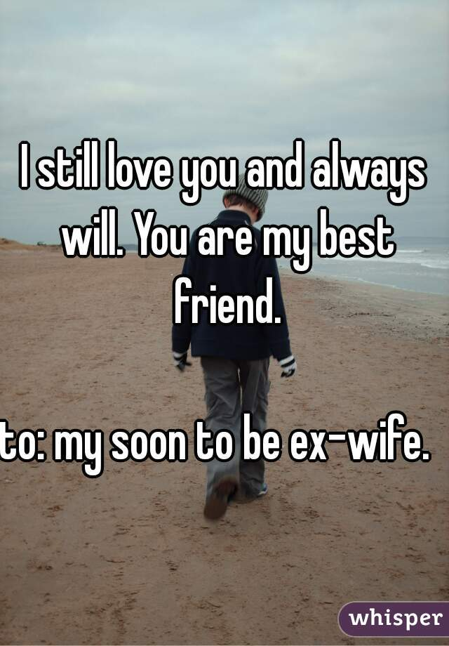 I still love you and always will. You are my best friend.  to: my soon to be ex-wife.