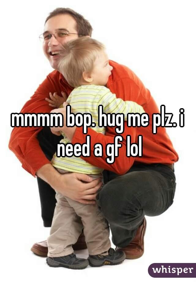 mmmm bop. hug me plz. i need a gf lol