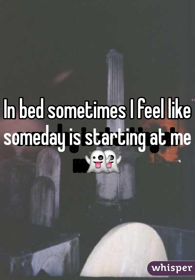 In bed sometimes I feel like someday is starting at me👻