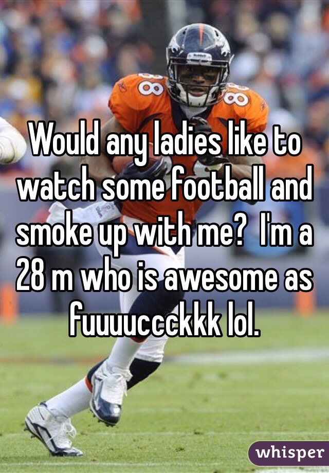 Would any ladies like to watch some football and smoke up with me?  I'm a 28 m who is awesome as fuuuuccckkk lol.