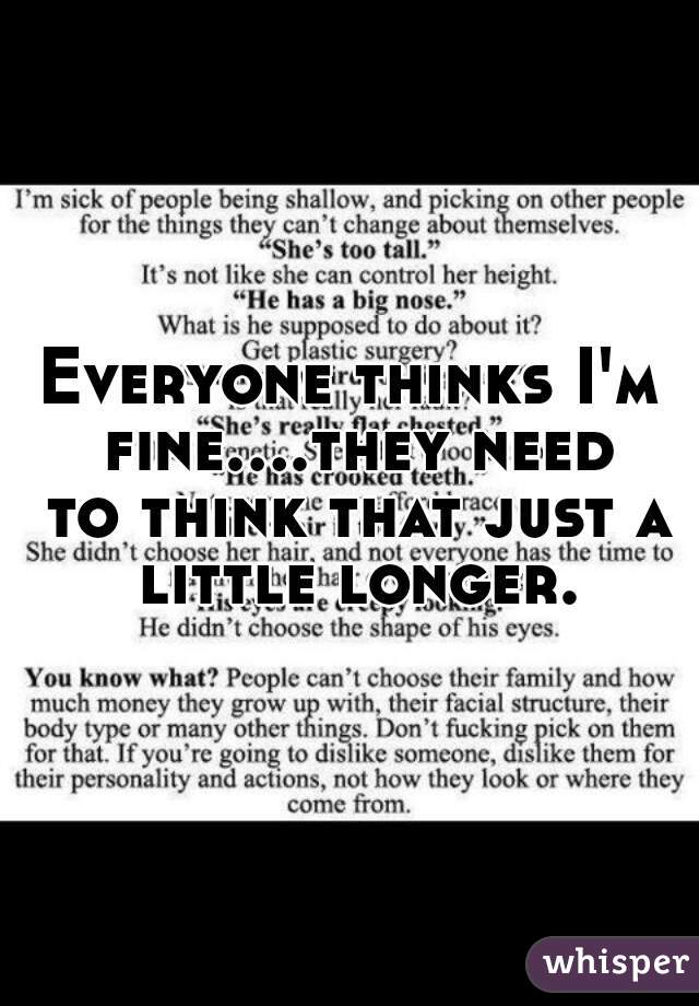 Everyone thinks I'm fine....they need to think that just a little longer.