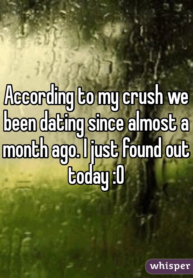 According to my crush we been dating since almost a month ago. I just found out today :O