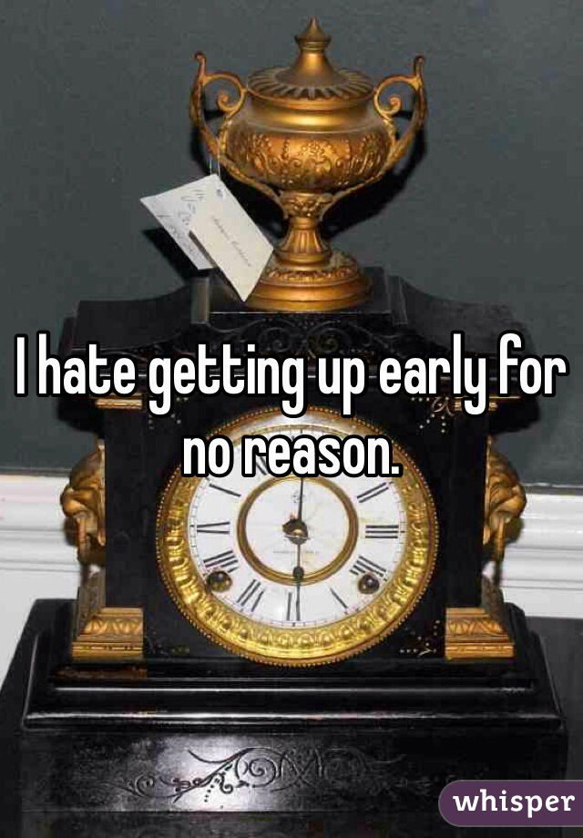 I hate getting up early for no reason.