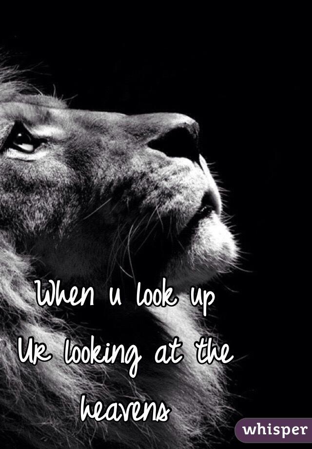 When u look up Ur looking at the heavens