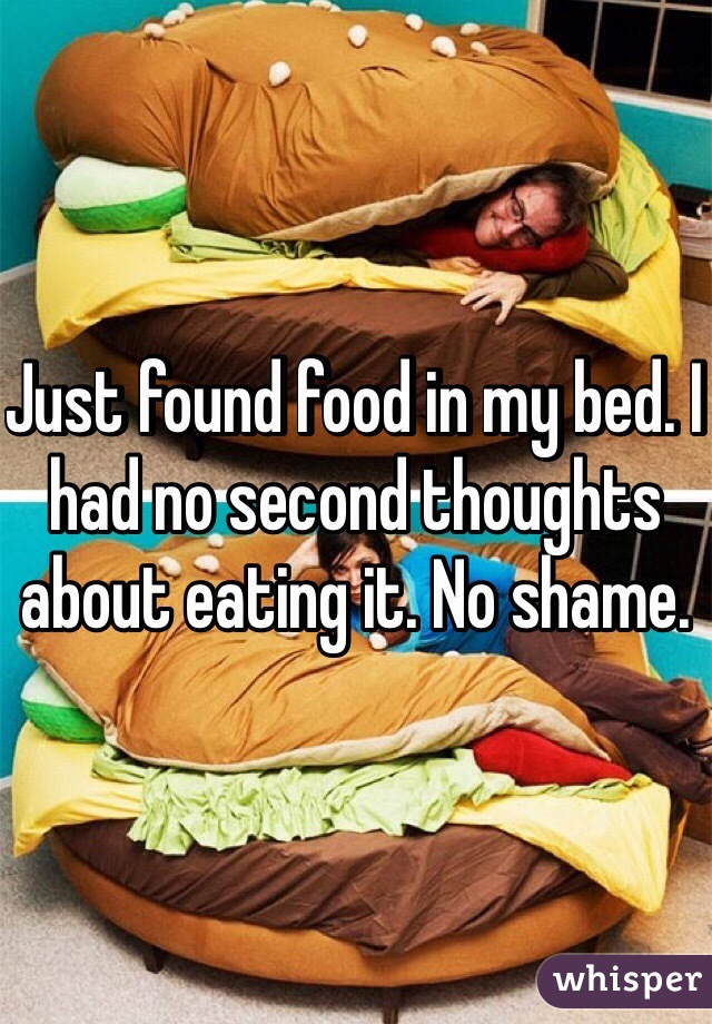 Just found food in my bed. I had no second thoughts about eating it. No shame.