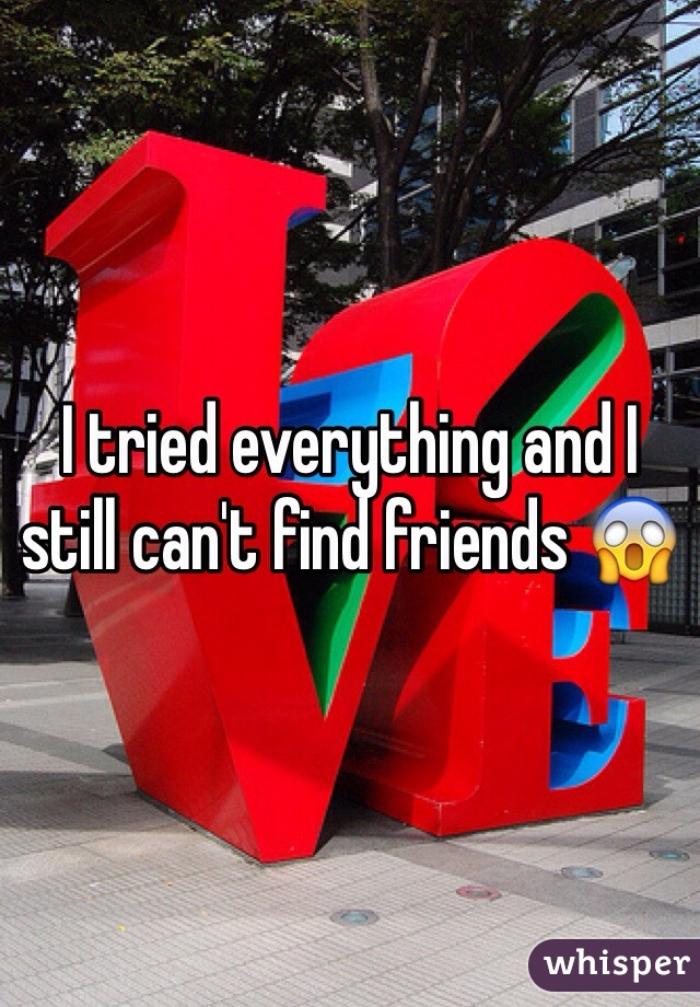 I tried everything and I still can't find friends 😱