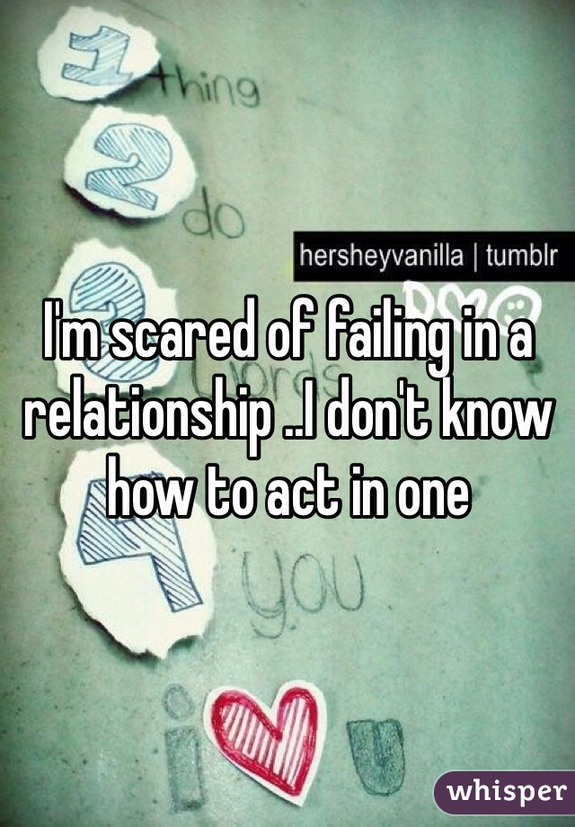 I'm scared of failing in a relationship ..I don't know how to act in one