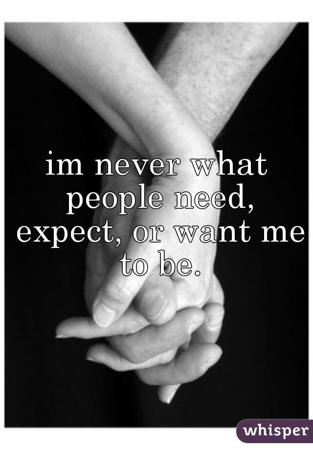 im never what people need, expect, or want me to be.
