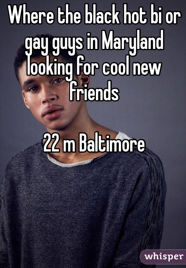 Where the black hot bi or gay guys in Maryland looking for cool new friends   22 m Baltimore