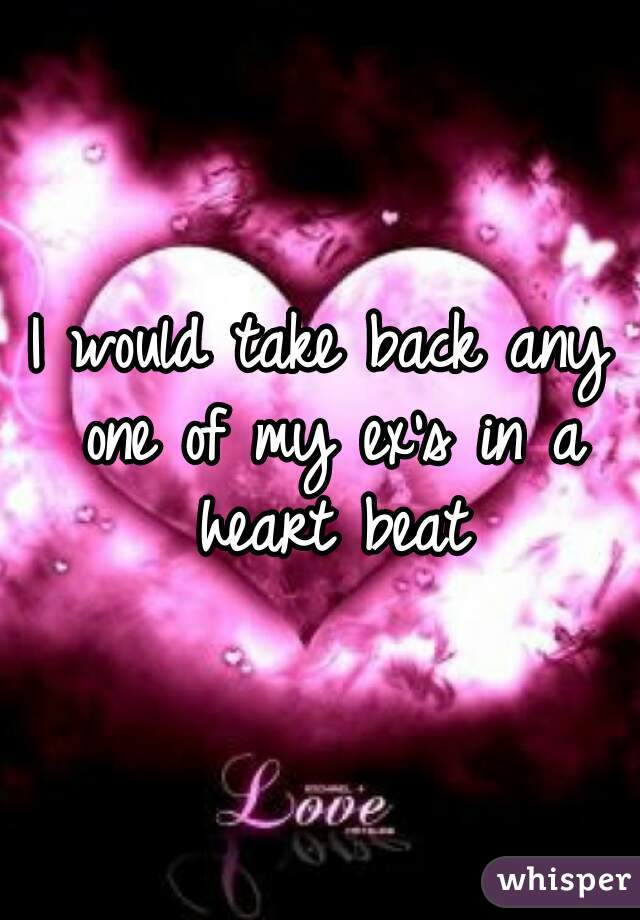 I would take back any one of my ex's in a heart beat