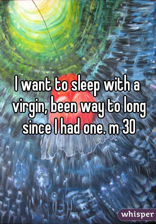 I want to sleep with a virgin, been way to long since I had one. m 30