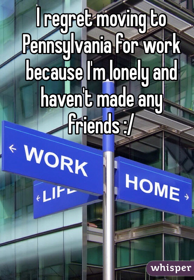 I regret moving to Pennsylvania for work because I'm lonely and haven't made any friends :/